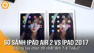 So sánh iPad Air 2 vs iPad 2017: Đâu là lựa chọn tốt nhất tầm giá 7-8 Triệu?