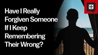 Have I Really Forgiven Someone If I Keep Remembering Their Wrong?  Ask Pastor John