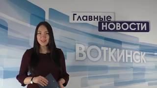 «Главные новости. Воткинск» 15.03.2018