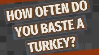 How often do you baste a turkey?