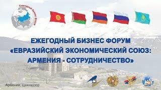 """Ежегодный Бизнес Форум """"Евразийский Экономический Союз: Армения - Сотрудничество 2017"""""""
