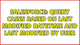 Salesforce: Query Cases based on Last Modified DateTime and Last Modified By User (2 Solutions!!)
