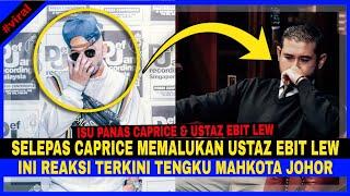 Selepas Caprice MEMÂLUKAN Ustaz Ebit Lew, Ini REAKSÎ Tengku Mahkota Johor Mengenai ISÛ Ini..