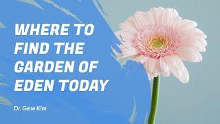 Where to Find the Garden of Eden TODAY - Dr. Gene Kim