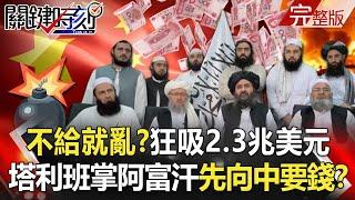 【關鍵時刻】不給就亂?狂吸2.3兆美元無底錢坑 塔利班重掌阿富汗先向中國要錢!?