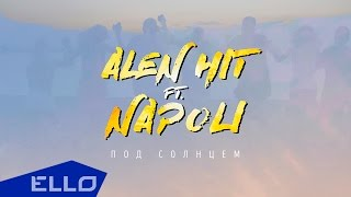 ALEN HIT feat. NAPOLI - Под Солнцем / ELLO UP^ /