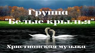 = БЕЛЫЕ КРЫЛЬЯ = ХРИСТИАНСКИЕ ПЕСНИ