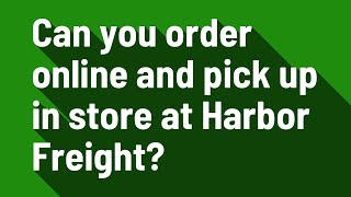 Can you order online and pick up in store at Harbor Freight?