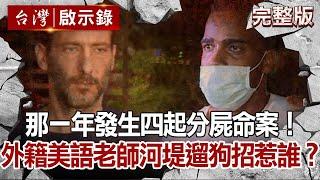 【台灣啟示錄】那一年發生四起分屍命案!外籍美語老師河堤遛狗招惹誰?