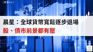 晨星:全球貨幣寬鬆逐步退場 股、債市前景都有壓(影音)