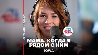 IOWA – Мама, когда я рядом с ним (#LIVE Авторадио)
