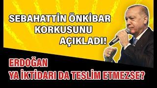 Sebahattin Önkibar korkusu açıkladı: Erdoğan ya iktidarı da teslim etmezse?