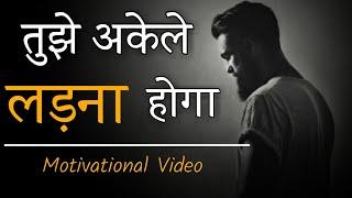 """तुझे अकेले लड़ना होगा"" BEST MOTIVATIONAL VIDEO IN HINDI || INSPIRATIONAL STATUS/QUOTES ||"