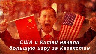 США и Китай начали большую игру за Казахстан