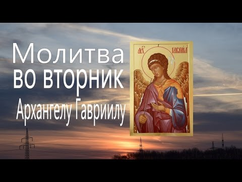 МОЛИТВА АНГЕЛАМ  ВО ВТОРНИК Архангелу Гавриилу Молитвы Ангелам на каждый день недели