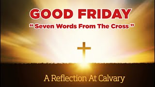 Our Good Friday Reflection - Seven Words At The Cross