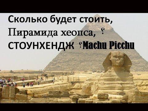 Сколько будет стоить,  Пирамида хеопса,؟  СТОУНХЕНДЖ؟  Machu Picchu