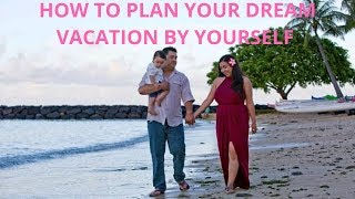How to Plan Your Dream Vacation: Top tips for planning a trip by yourself