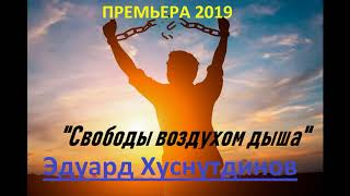 """Эдуард Хуснутдинов-""""Свободы воздухом дыша"""" ПРЕМЬЕРА 2019(new)"""