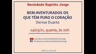Bem-aventurados os que têm puro o coração – Denise Duarte – 24/03/2021