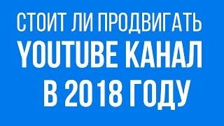 Стоит ли начинать продвигать ютуб канал в 2018 году с нуля? Раскрутка ютуб канала