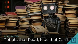 Level1 News July 13 2018: Robots that Read, Kids that Can't