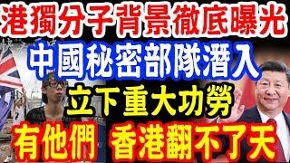 港獨分子背景徹底曝光!中國秘密部隊潛入!立下重大功勞!有他們 香港翻不了天!