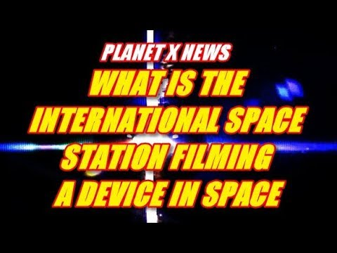 PLANET X NEWS - WHAT IS THE INTERNATIONAL SPACE STATION FILMING - A DEVICE IN SPACE
