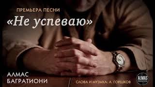 Алмас Багратиони - Не успеваю (сл./муз. - А.Горшков) 2018