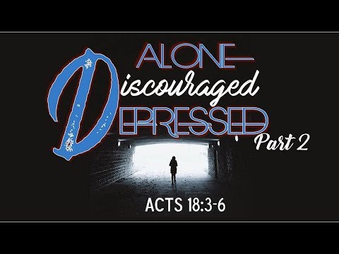 Alone Discouraged Depressed Pt 2 – Acts 18:3-6