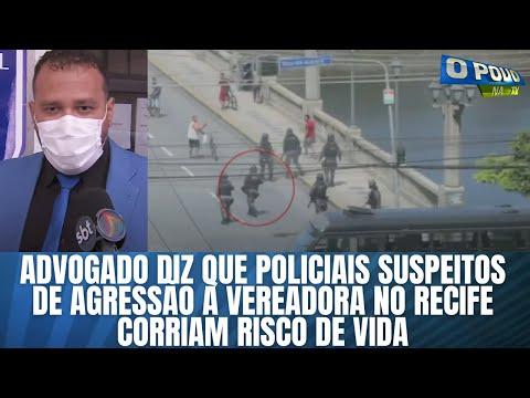 Advogado diz que policiais suspeitos de agressão à vereadora no Recife corriam risco de vida
