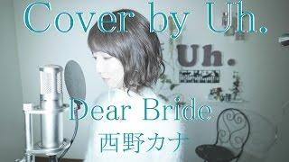 Dear Bride / 西野カナ 「めざましテレビ」テーマソング cover by Uh.