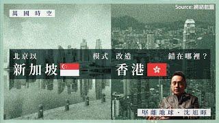 【萬國時空.沈旭暉 014】北京以新加坡模式改造香港,錯在哪裡?🇸🇬🇭🇰