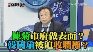 《新聞深喉嚨》精彩片段 陳菊市府做表面?韓國瑜被迫收爛攤?