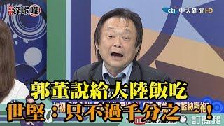 《新聞深喉嚨》精彩片段 郭董說給大陸飯吃 世堅:只不過給中國千分之一的人吃