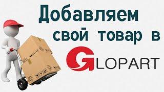 Как загрузить свой товар на Глопарт ( Новая версия )