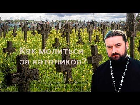 Как молиться за католиков? Протоиерей Андрей Ткачев