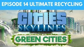 Let's Play Cities Skylines Green Cities S2 E14 - Ultimate Recycling Plant