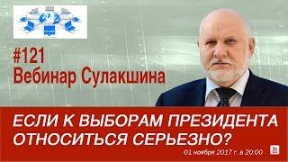 Вебинар Сулакшина #121 «Если к выборам Президента относиться серьезно?»