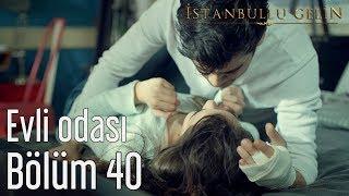 İstanbullu Gelin 40. Bölüm - Evli Odası