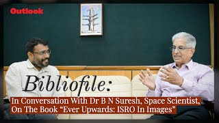 """In Conversation With Dr B N Suresh, Space Scientist, On The Book """"Ever Upwards: ISRO In Images"""""""