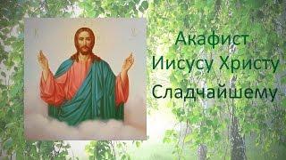 ✣ АКАФИСТ и Молитва Иисусу СЛАДЧАЙШЕМУ - Благодатная помощь всем