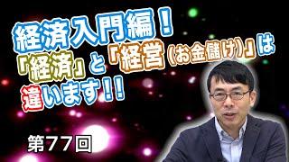 第77回 経済入門編!「経済」と「経営(お金儲け)」は違います!!