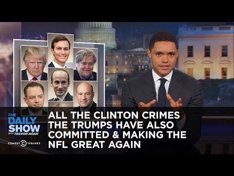 All the Clinton Crimes the Trumps Have Also Committed & Making the NFL Great Again: The Daily Show