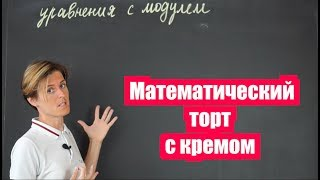 Математика| Уравнения с модулем Или математический торт с кремом(ч.1)