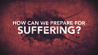 How Can We Prepare for Suffering?