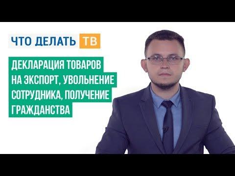 Декларация товаров на экспорт, увольнение сотрудника, получение гражданства