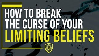 How To Break the Curse of Your Limiting Beliefs
