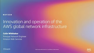 AWS re:Invent 2019: Innovation and operation of the AWS global network infrastructure (NET339)
