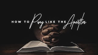 2 | Jesus Taught The Apostles How To Pray Like He Prayed | How To Pray Like The Apostles